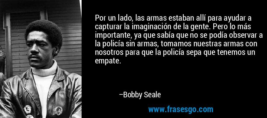 Por un lado, las armas estaban allí para ayudar a capturar la imaginación de la gente. Pero lo más importante, ya que sabía que no se podía observar a la policía sin armas, tomamos nuestras armas con nosotros para que la policía sepa que tenemos un empate. – Bobby Seale