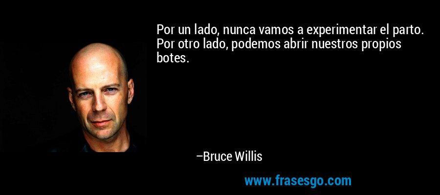 Por un lado, nunca vamos a experimentar el parto. Por otro lado, podemos abrir nuestros propios botes. – Bruce Willis