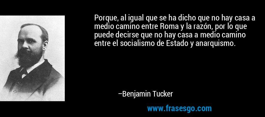 Porque, al igual que se ha dicho que no hay casa a medio camino entre Roma y la razón, por lo que puede decirse que no hay casa a medio camino entre el socialismo de Estado y anarquismo. – Benjamin Tucker