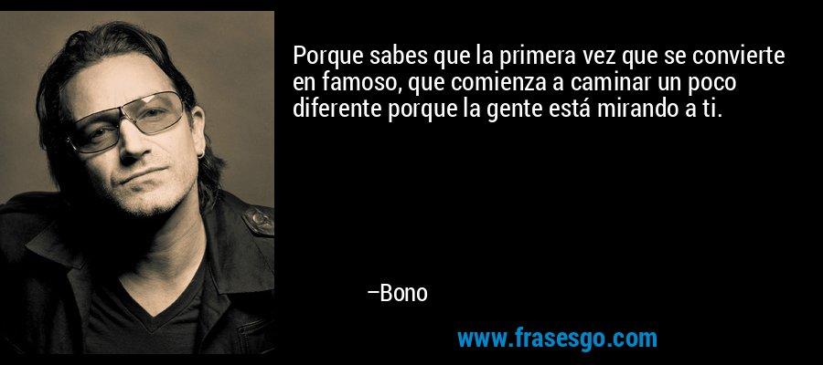 Porque sabes que la primera vez que se convierte en famoso, que comienza a caminar un poco diferente porque la gente está mirando a ti. – Bono
