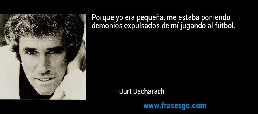 Porque yo era pequeña, me estaba poniendo demonios expulsados de mí jugando al fútbol. – Burt Bacharach