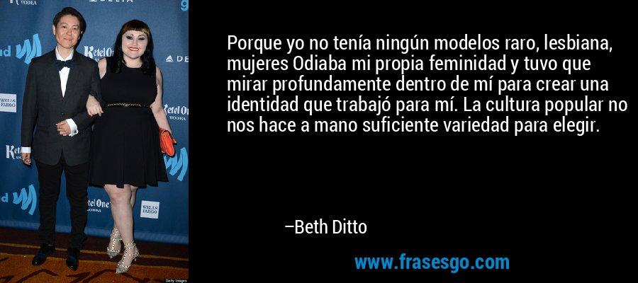 Porque yo no tenía ningún modelos raro, lesbiana, mujeres Odiaba mi propia feminidad y tuvo que mirar profundamente dentro de mí para crear una identidad que trabajó para mí. La cultura popular no nos hace a mano suficiente variedad para elegir. – Beth Ditto