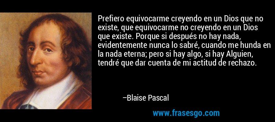 Prefiero equivocarme creyendo en un Dios que no existe, que equivocarme no creyendo en un Dios que existe. Porque si después no hay nada, evidentemente nunca lo sabré, cuando me hunda en la nada eterna; pero si hay algo, si hay Alguien, tendré que dar cuenta de mi actitud de rechazo. – Blaise Pascal