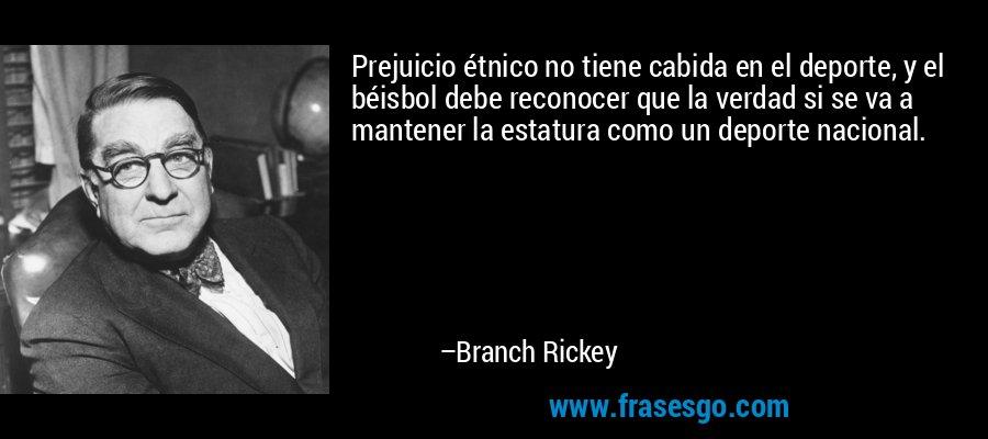 Prejuicio étnico no tiene cabida en el deporte, y el béisbol debe reconocer que la verdad si se va a mantener la estatura como un deporte nacional. – Branch Rickey