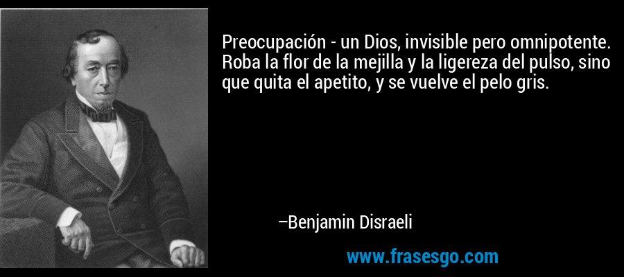Preocupación - un Dios, invisible pero omnipotente. Roba la flor de la mejilla y la ligereza del pulso, sino que quita el apetito, y se vuelve el pelo gris. – Benjamin Disraeli