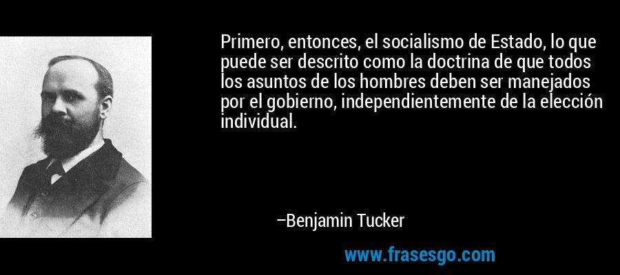 Primero, entonces, el socialismo de Estado, lo que puede ser descrito como la doctrina de que todos los asuntos de los hombres deben ser manejados por el gobierno, independientemente de la elección individual. – Benjamin Tucker