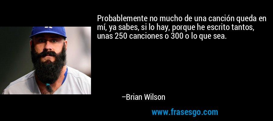 Probablemente no mucho de una canción queda en mí, ya sabes, si lo hay, porque he escrito tantos, unas 250 canciones o 300 o lo que sea. – Brian Wilson