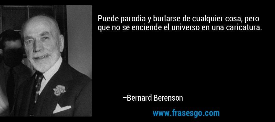 Puede parodia y burlarse de cualquier cosa, pero que no se enciende el universo en una caricatura. – Bernard Berenson