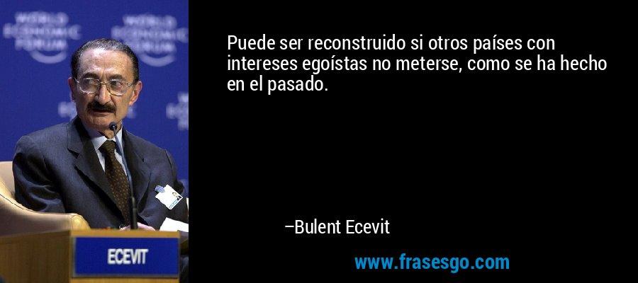 Puede ser reconstruido si otros países con intereses egoístas no meterse, como se ha hecho en el pasado. – Bulent Ecevit