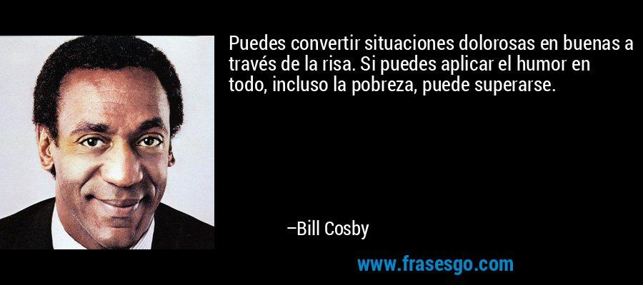 Puedes convertir situaciones dolorosas en buenas a través de la risa. Si puedes aplicar el humor en todo, incluso la pobreza, puede superarse. – Bill Cosby