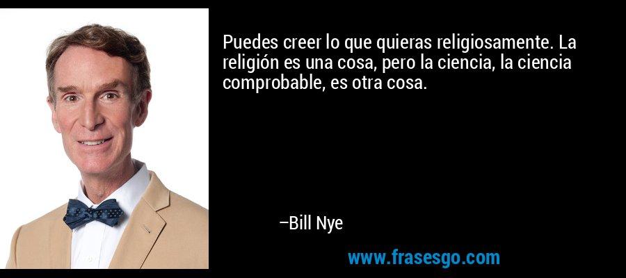 Puedes creer lo que quieras religiosamente. La religión es una cosa, pero la ciencia, la ciencia comprobable, es otra cosa. – Bill Nye