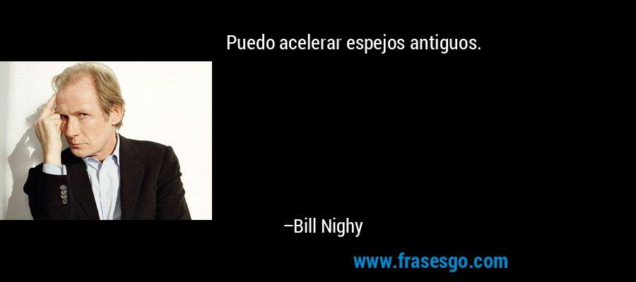 Puedo acelerar espejos antiguos. – Bill Nighy