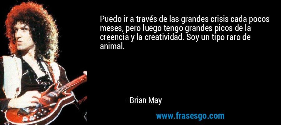 Puedo ir a través de las grandes crisis cada pocos meses, pero luego tengo grandes picos de la creencia y la creatividad. Soy un tipo raro de animal. – Brian May