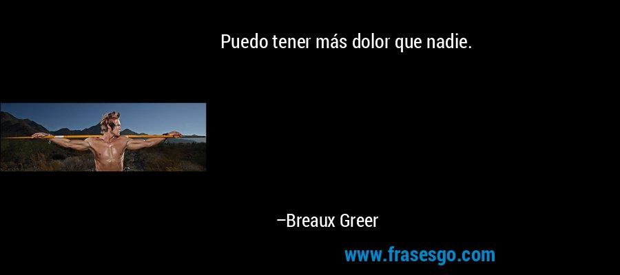 Puedo tener más dolor que nadie. – Breaux Greer