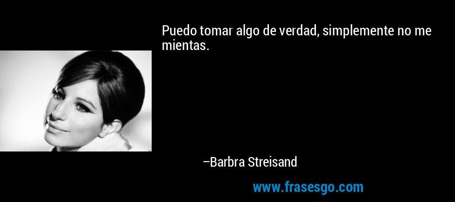 Puedo tomar algo de verdad, simplemente no me mientas. – Barbra Streisand