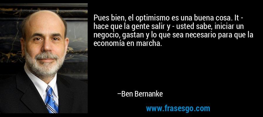 Pues bien, el optimismo es una buena cosa. It - hace que la gente salir y - usted sabe, iniciar un negocio, gastan y lo que sea necesario para que la economía en marcha. – Ben Bernanke