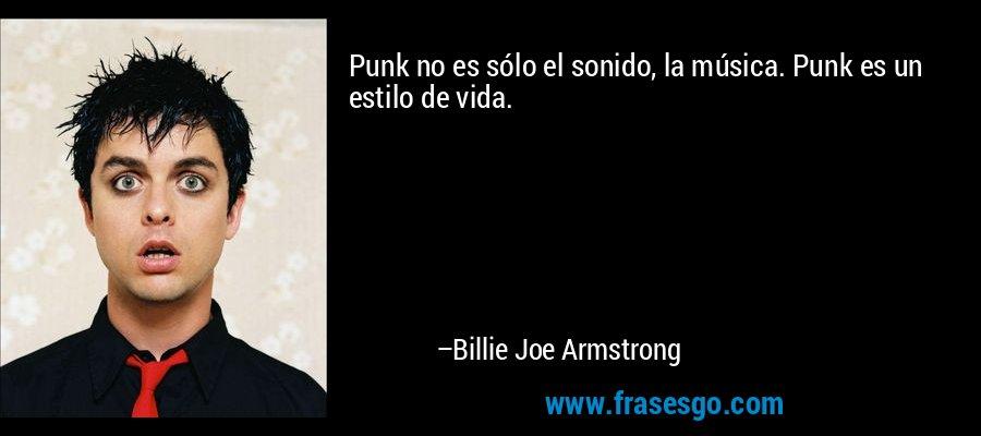 Punk no es sólo el sonido, la música. Punk es un estilo de vida. – Billie Joe Armstrong