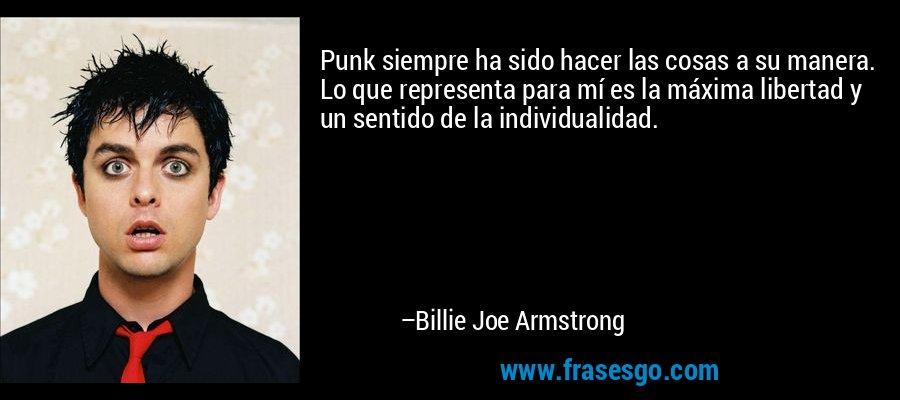 Punk siempre ha sido hacer las cosas a su manera. Lo que representa para mí es la máxima libertad y un sentido de la individualidad. – Billie Joe Armstrong