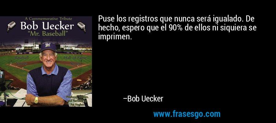 Puse los registros que nunca será igualado. De hecho, espero que el 90% de ellos ni siquiera se imprimen. – Bob Uecker