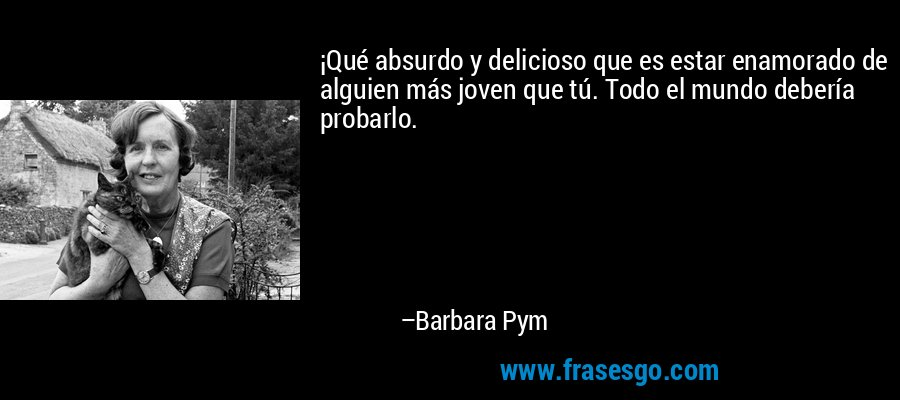 ¡Qué absurdo y delicioso que es estar enamorado de alguien más joven que tú. Todo el mundo debería probarlo. – Barbara Pym