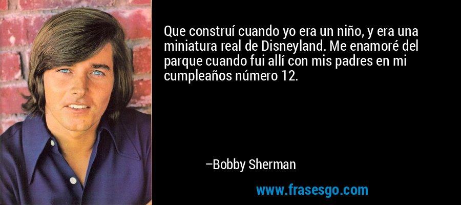 Que construí cuando yo era un niño, y era una miniatura real de Disneyland. Me enamoré del parque cuando fui allí con mis padres en mi cumpleaños número 12. – Bobby Sherman