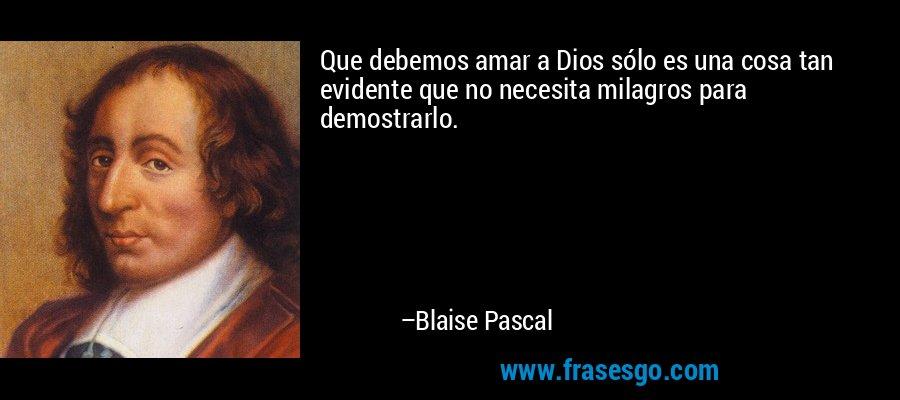 Que debemos amar a Dios sólo es una cosa tan evidente que no necesita milagros para demostrarlo. – Blaise Pascal