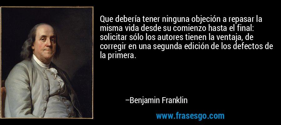 Que debería tener ninguna objeción a repasar la misma vida desde su comienzo hasta el final: solicitar sólo los autores tienen la ventaja, de corregir en una segunda edición de los defectos de la primera. – Benjamin Franklin