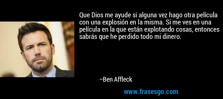 Que Dios me ayude si alguna vez hago otra película con una explosión en la misma. Si me ves en una película en la que están explotando cosas, entonces sabrás que he perdido todo mi dinero. – Ben Affleck