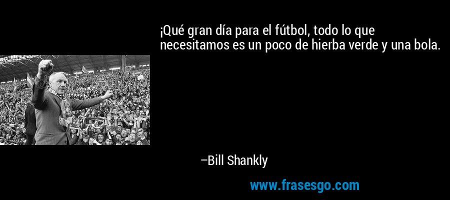 ¡Qué gran día para el fútbol, todo lo que necesitamos es un poco de hierba verde y una bola. – Bill Shankly
