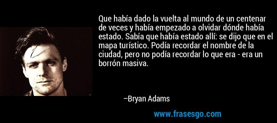 Que había dado la vuelta al mundo de un centenar de veces y había empezado a olvidar dónde había estado. Sabía que había estado allí: se dijo que en el mapa turístico. Podía recordar el nombre de la ciudad, pero no podía recordar lo que era - era un borrón masiva. – Bryan Adams