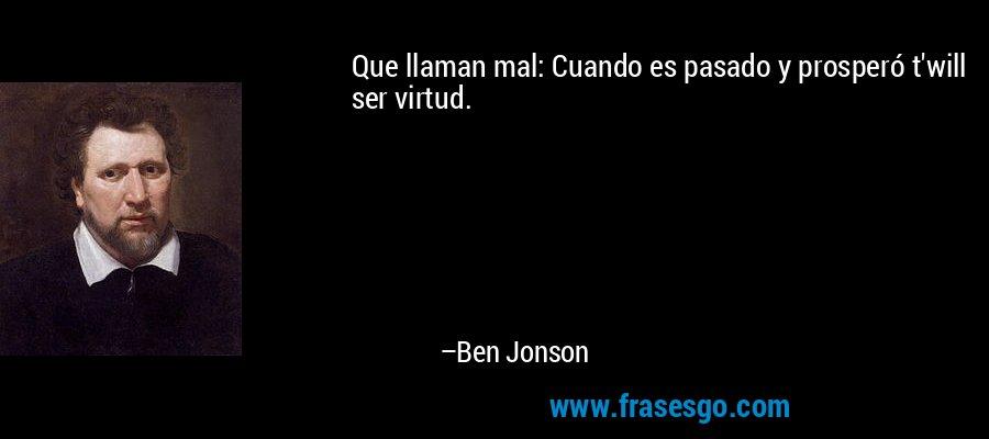 Que llaman mal: Cuando es pasado y prosperó t'will ser virtud. – Ben Jonson