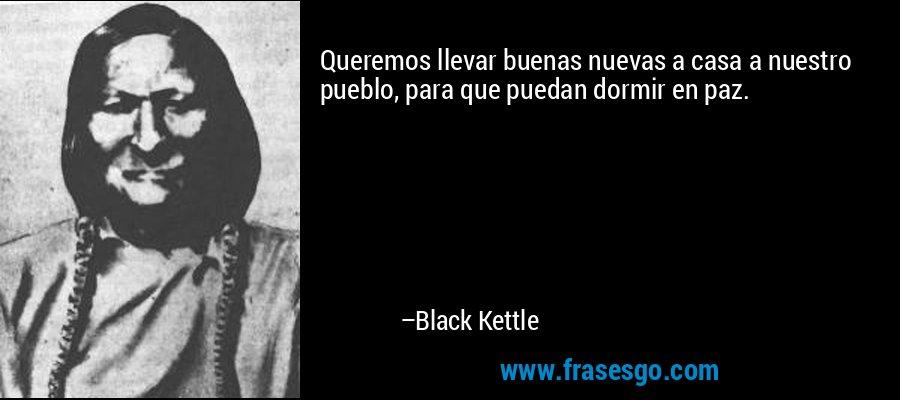 Queremos llevar buenas nuevas a casa a nuestro pueblo, para que puedan dormir en paz. – Black Kettle