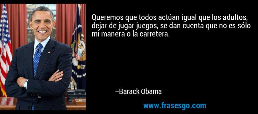 Queremos que todos actúan igual que los adultos, dejar de jugar juegos, se dan cuenta que no es sólo mi manera o la carretera. – Barack Obama