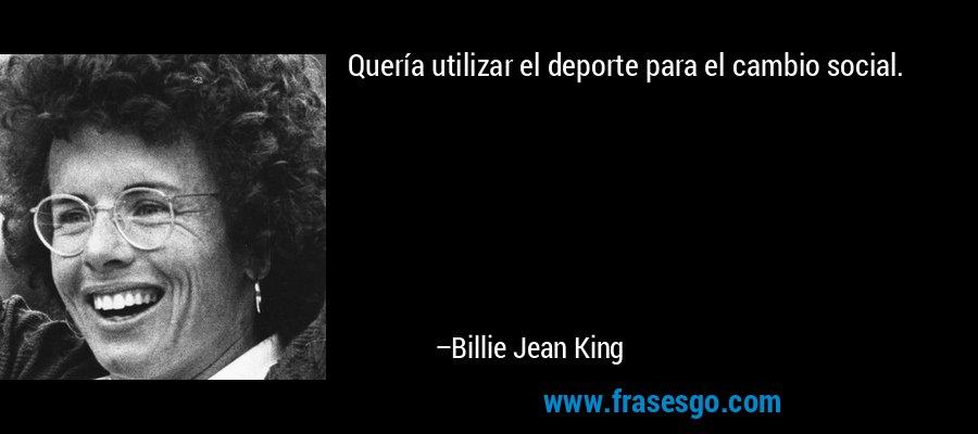 Quería utilizar el deporte para el cambio social. – Billie Jean King