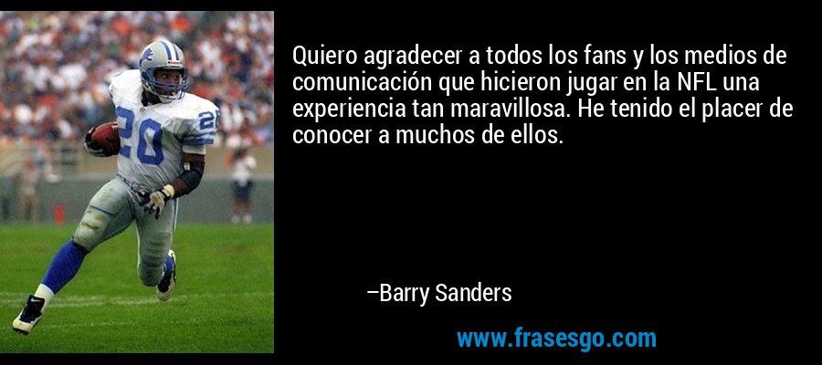 Quiero agradecer a todos los fans y los medios de comunicación que hicieron jugar en la NFL una experiencia tan maravillosa. He tenido el placer de conocer a muchos de ellos. – Barry Sanders