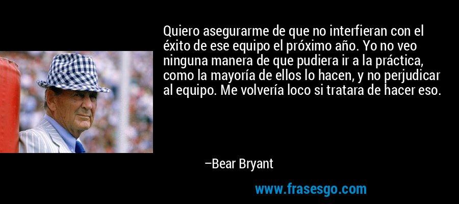Quiero asegurarme de que no interfieran con el éxito de ese equipo el próximo año. Yo no veo ninguna manera de que pudiera ir a la práctica, como la mayoría de ellos lo hacen, y no perjudicar al equipo. Me volvería loco si tratara de hacer eso. – Bear Bryant