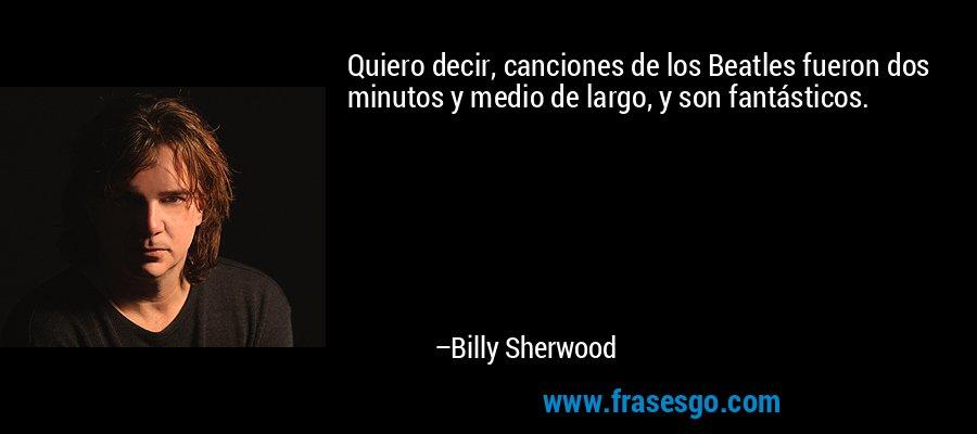 Quiero decir, canciones de los Beatles fueron dos minutos y medio de largo, y son fantásticos. – Billy Sherwood