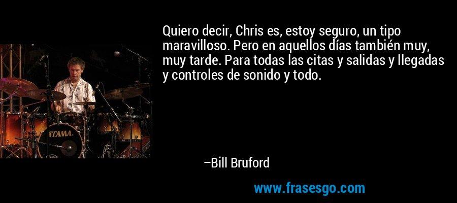 Quiero decir, Chris es, estoy seguro, un tipo maravilloso. Pero en aquellos días también muy, muy tarde. Para todas las citas y salidas y llegadas y controles de sonido y todo. – Bill Bruford
