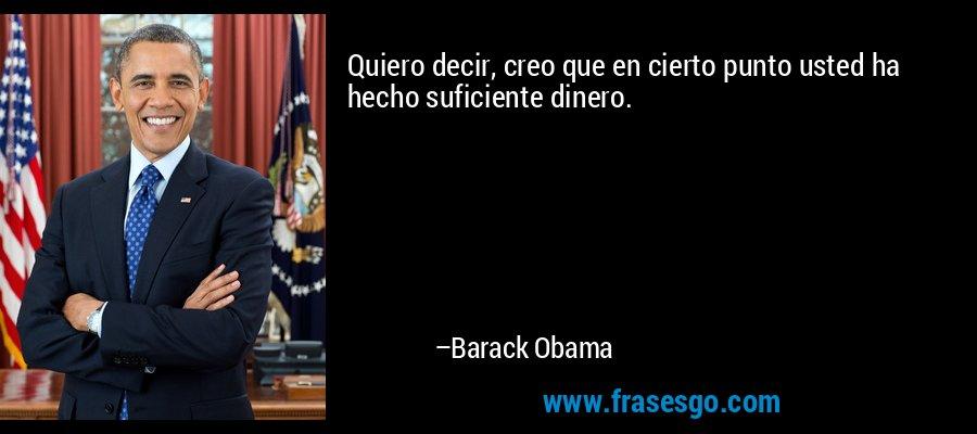 Quiero decir, creo que en cierto punto usted ha hecho suficiente dinero. – Barack Obama