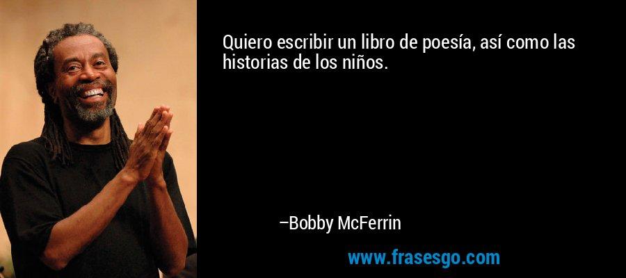Quiero escribir un libro de poesía, así como las historias de los niños. – Bobby McFerrin