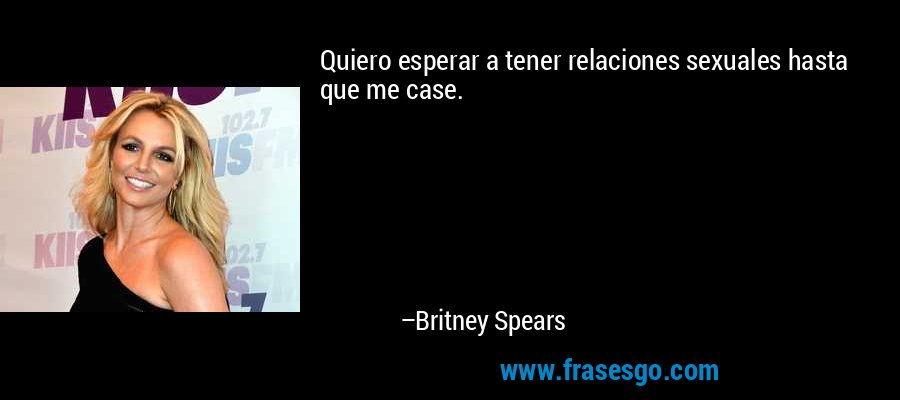 Quiero esperar a tener relaciones sexuales hasta que me case. – Britney Spears