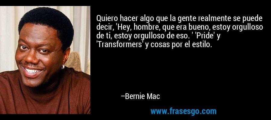 Quiero hacer algo que la gente realmente se puede decir, 'Hey, hombre, que era bueno, estoy orgulloso de ti, estoy orgulloso de eso. ' 'Pride' y 'Transformers' y cosas por el estilo. – Bernie Mac
