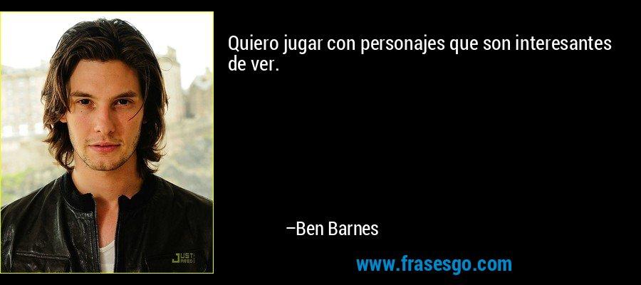 Quiero jugar con personajes que son interesantes de ver. – Ben Barnes