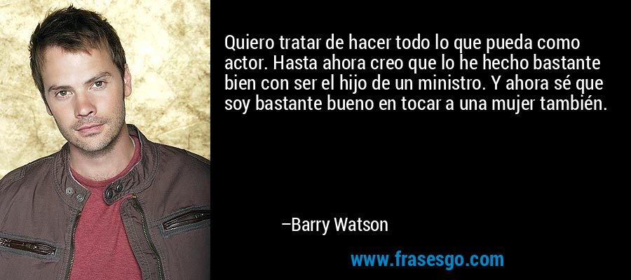 Quiero tratar de hacer todo lo que pueda como actor. Hasta ahora creo que lo he hecho bastante bien con ser el hijo de un ministro. Y ahora sé que soy bastante bueno en tocar a una mujer también. – Barry Watson