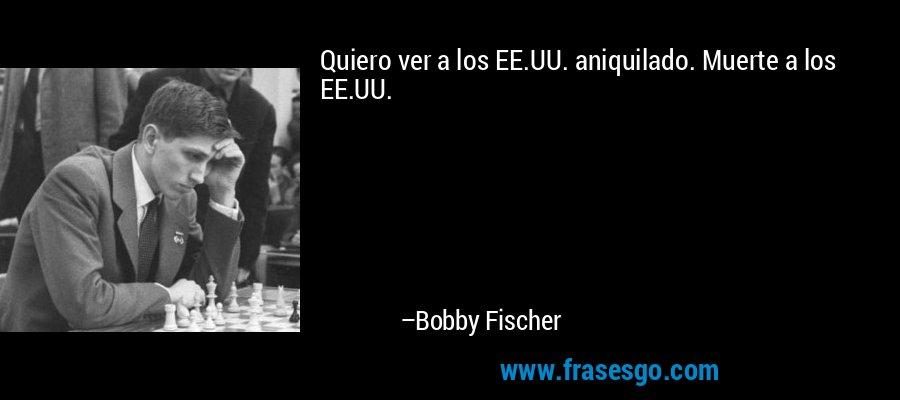 Quiero ver a los EE.UU. aniquilado. Muerte a los EE.UU. – Bobby Fischer