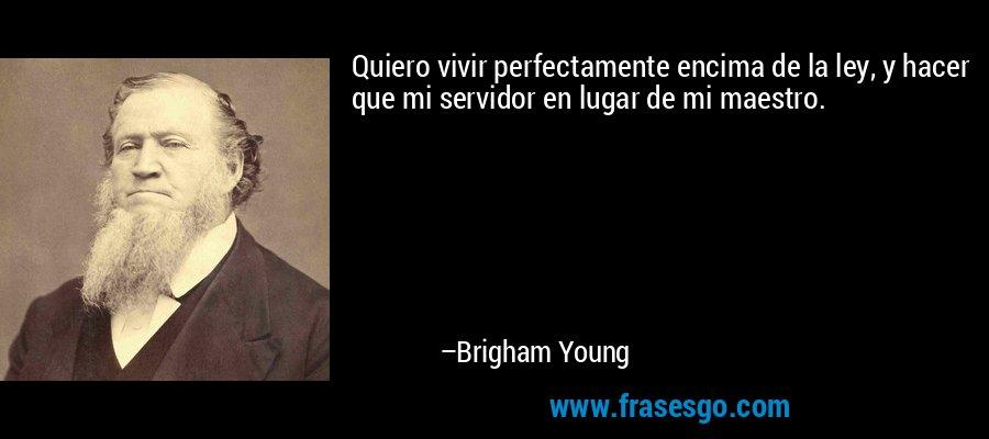Quiero vivir perfectamente encima de la ley, y hacer que mi servidor en lugar de mi maestro. – Brigham Young