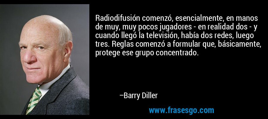 Radiodifusión comenzó, esencialmente, en manos de muy, muy pocos jugadores - en realidad dos - y cuando llegó la televisión, había dos redes, luego tres. Reglas comenzó a formular que, básicamente, protege ese grupo concentrado. – Barry Diller