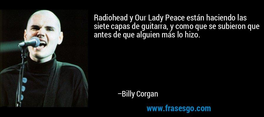 Radiohead y Our Lady Peace están haciendo las siete capas de guitarra, y como que se subieron que antes de que alguien más lo hizo. – Billy Corgan