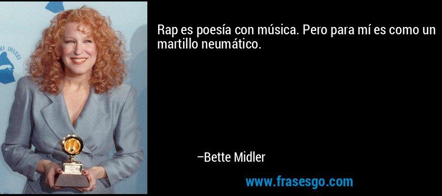 Rap es poesía con música. Pero para mí es como un martillo neumático. – Bette Midler