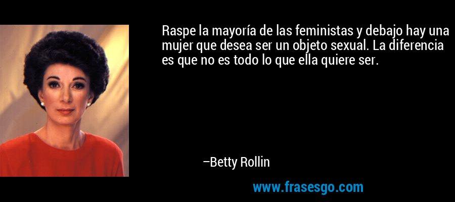 Raspe la mayoría de las feministas y debajo hay una mujer que desea ser un objeto sexual. La diferencia es que no es todo lo que ella quiere ser. – Betty Rollin